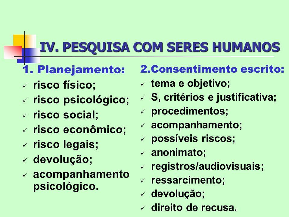 IV. PESQUISA COM SERES HUMANOS 1. Planejamento: risco físico; risco psicológico; risco social; risco econômico; risco legais; devolução; acompanhament