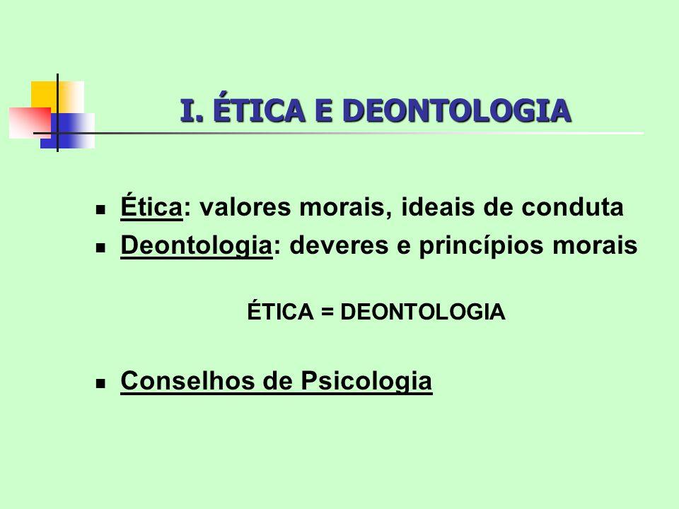 I. ÉTICA E DEONTOLOGIA Ética: valores morais, ideais de conduta Deontologia: deveres e princípios morais ÉTICA = DEONTOLOGIA Conselhos de Psicologia
