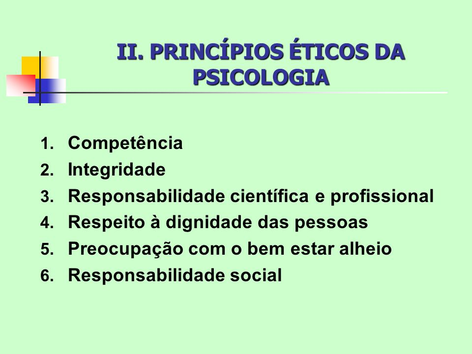 II. PRINCÍPIOS ÉTICOS DA PSICOLOGIA 1. Competência 2. Integridade 3. Responsabilidade científica e profissional 4. Respeito à dignidade das pessoas 5.