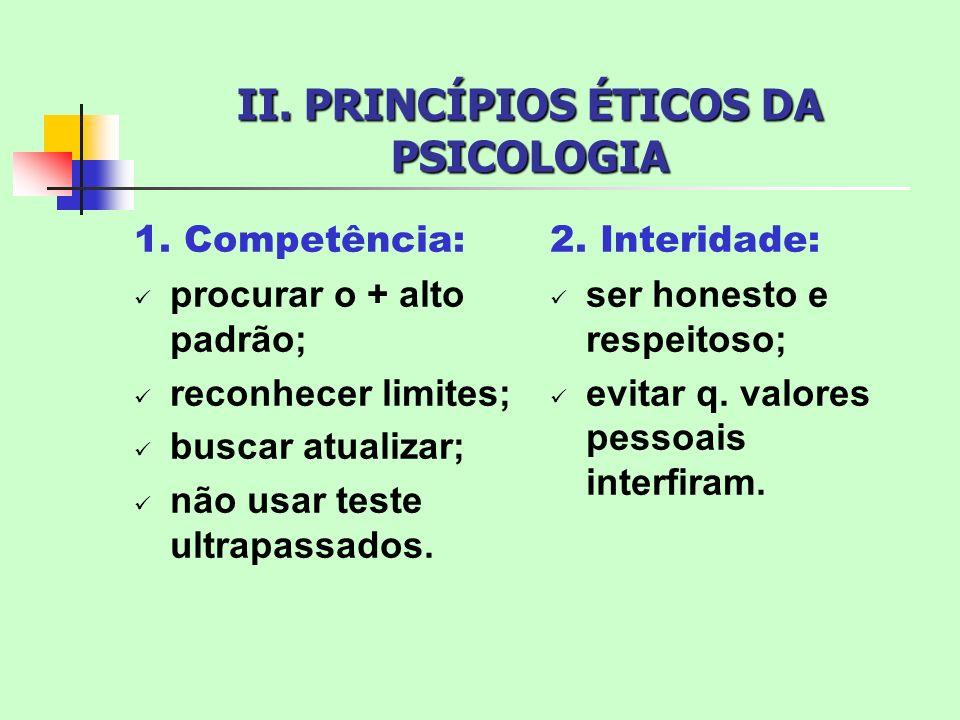 II. PRINCÍPIOS ÉTICOS DA PSICOLOGIA 1. Competência: procurar o + alto padrão; reconhecer limites; buscar atualizar; não usar teste ultrapassados. 2. I