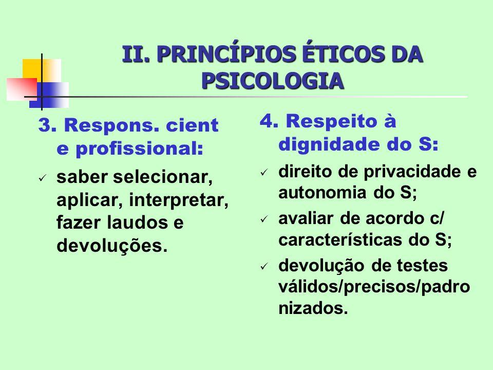 II. PRINCÍPIOS ÉTICOS DA PSICOLOGIA 3. Respons. cient e profissional: saber selecionar, aplicar, interpretar, fazer laudos e devoluções. 4. Respeito à