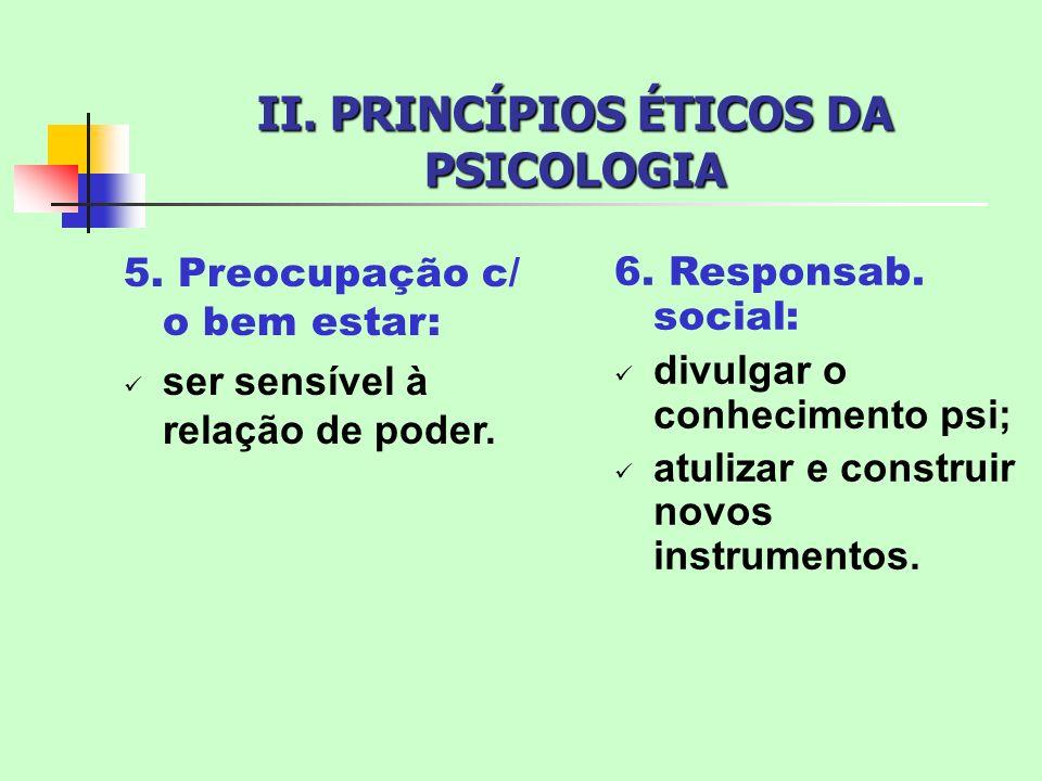 II. PRINCÍPIOS ÉTICOS DA PSICOLOGIA 5. Preocupação c/ o bem estar: ser sensível à relação de poder. 6. Responsab. social: divulgar o conhecimento psi;
