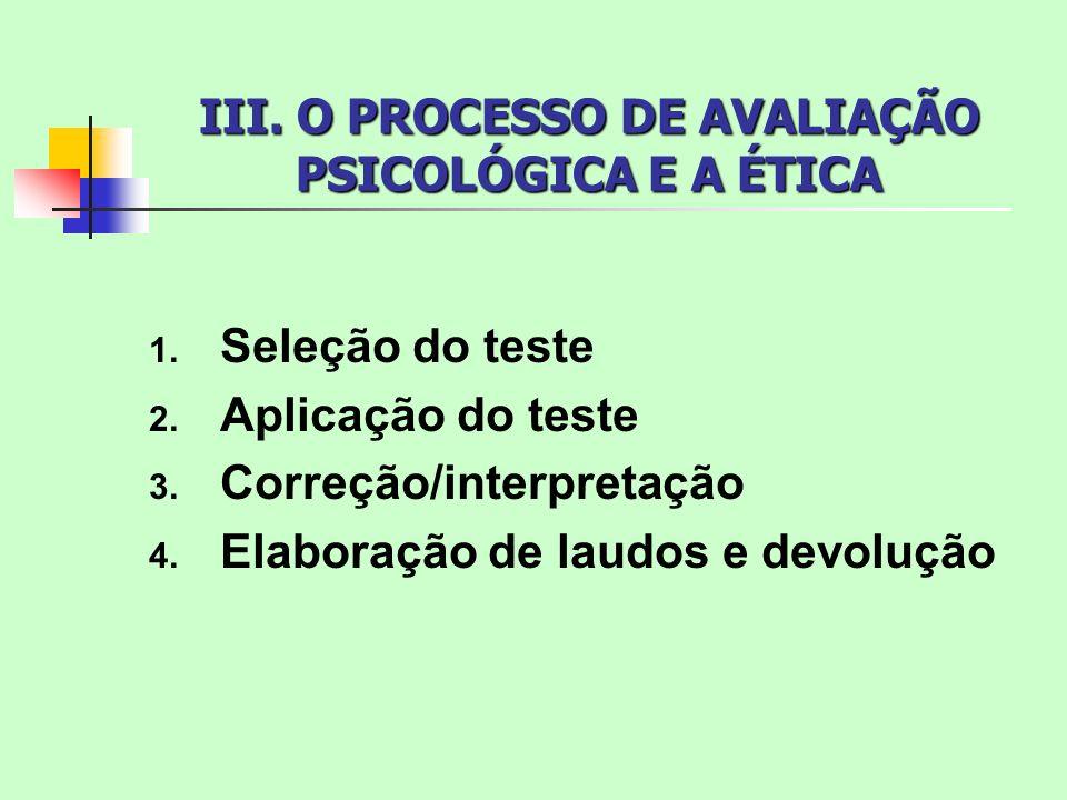 III. O PROCESSO DE AVALIAÇÃO PSICOLÓGICA E A ÉTICA 1. Seleção do teste 2. Aplicação do teste 3. Correção/interpretação 4. Elaboração de laudos e devol