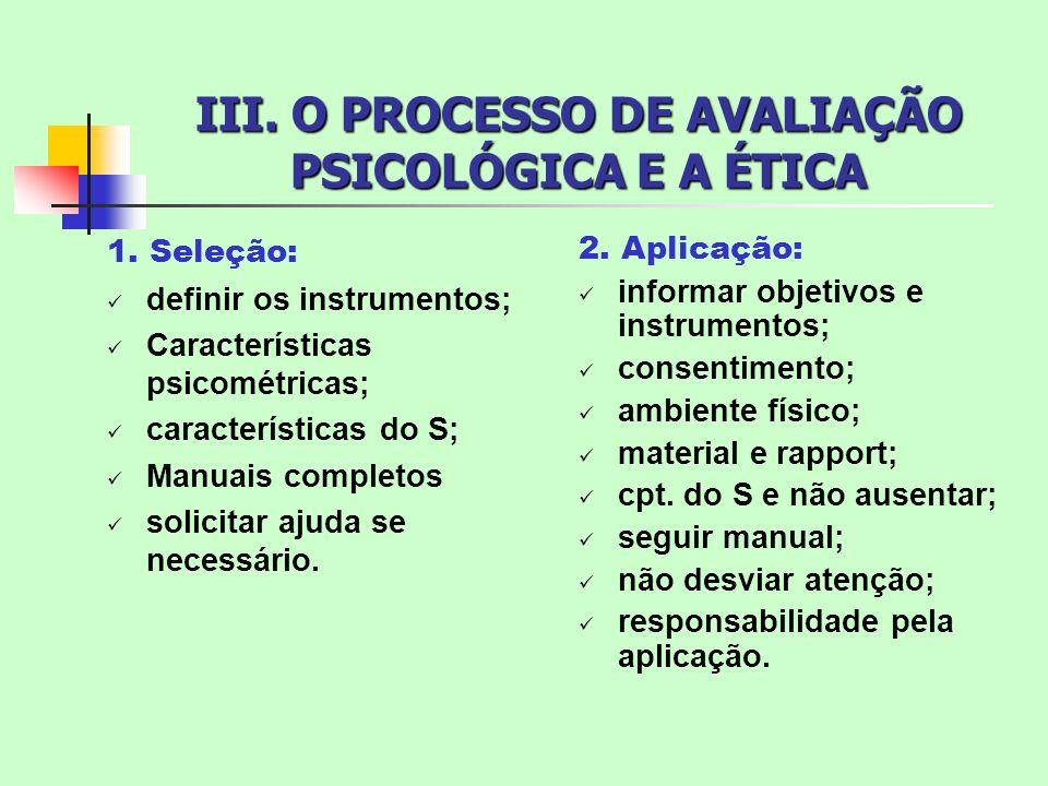 III. O PROCESSO DE AVALIAÇÃO PSICOLÓGICA E A ÉTICA 1. Seleção: definir os instrumentos; Características psicométricas; características do S; Manuais c