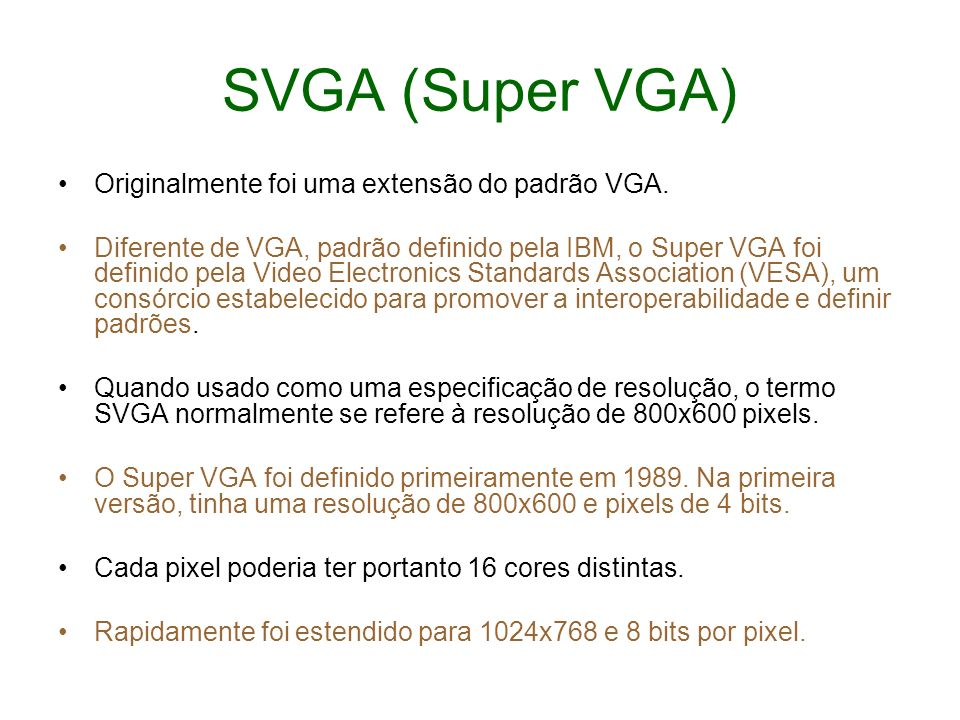 SVGA (Super VGA) Originalmente foi uma extensão do padrão VGA. Diferente de VGA, padrão definido pela IBM, o Super VGA foi definido pela Video Electro