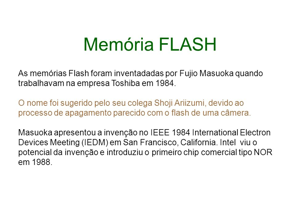 Memória FLASH As memórias Flash foram inventadadas por Fujio Masuoka quando trabalhavam na empresa Toshiba em 1984. O nome foi sugerido pelo seu coleg