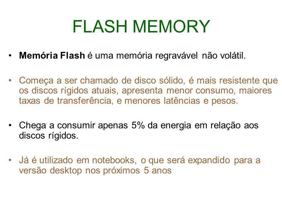 FLASH MEMORY Memória Flash é uma memória regravável não volátil. Começa a ser chamado de disco sólido, é mais resistente que os discos rígidos atuais,
