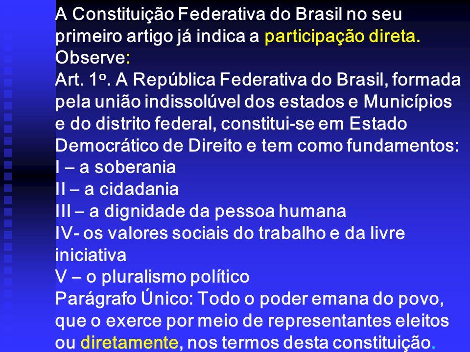 A Constituição Federativa do Brasil no seu primeiro artigo já indica a participação direta. Observe: Art. 1 o. A República Federativa do Brasil, forma