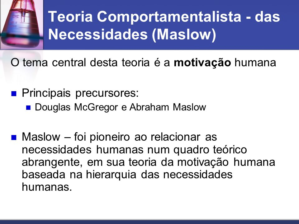 Teoria Comportamentalista - das Necessidades (Maslow) O tema central desta teoria é a motivação humana Principais precursores: Douglas McGregor e Abra