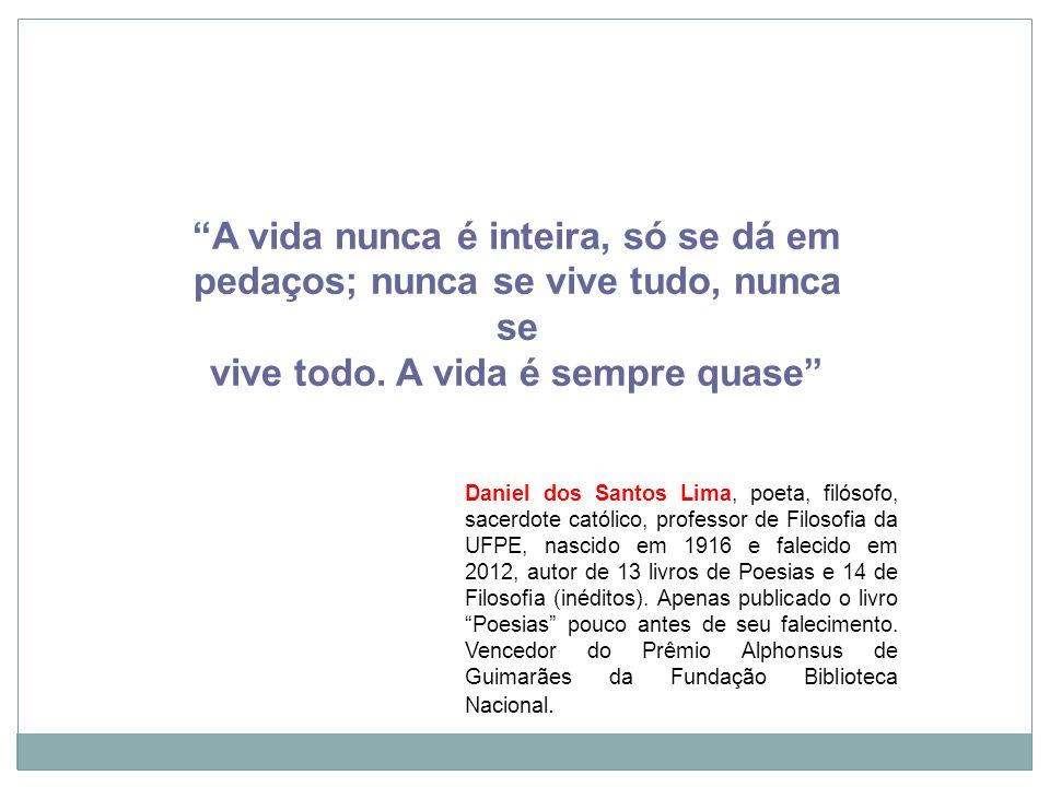 Recife, 21/11/12 A vida nunca é inteira, só se dá em pedaços; nunca se vive tudo, nunca se vive todo. A vida é sempre quase Daniel dos Santos Lima, po