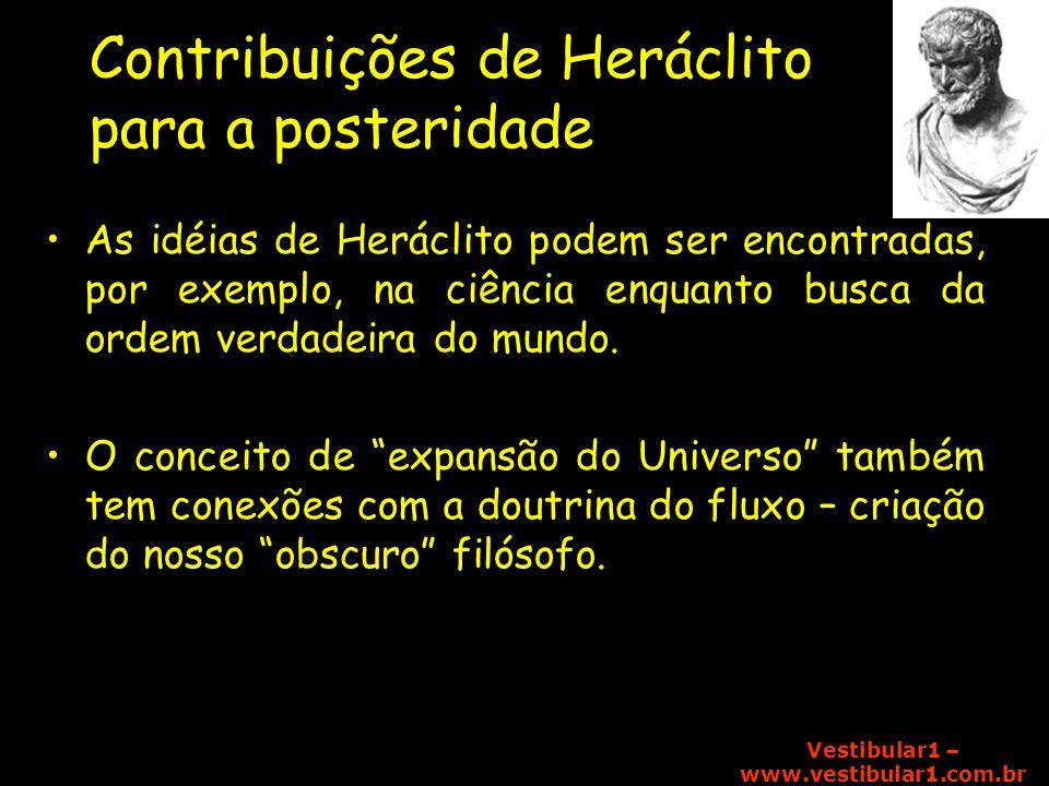 Vestibular1 – www.vestibular1.com.br Contribuições de Heráclito para a posteridade As idéias de Heráclito podem ser encontradas, por exemplo, na ciênc