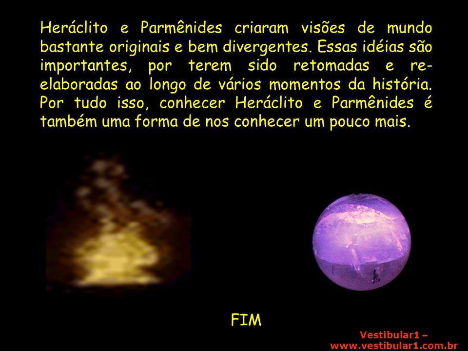 Vestibular1 – www.vestibular1.com.br mm Heráclito e Parmênides criaram visões de mundo bastante originais e bem divergentes. Essas idéias são importan