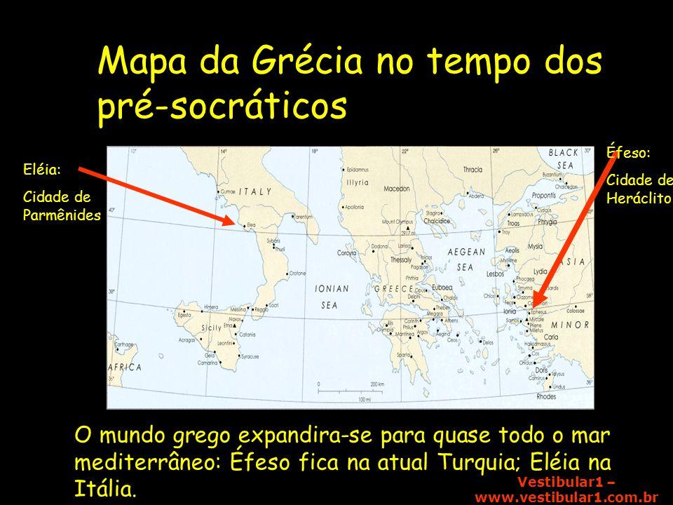 Vestibular1 – www.vestibular1.com.br Éfeso: Cidade de Heráclito Eléia: Cidade de Parmênides Mapa da Grécia no tempo dos pré-socráticos O mundo grego e