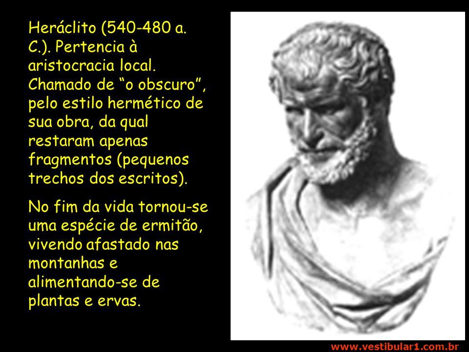 Vestibular1 – www.vestibular1.com.br Heráclito (540-480 a. C.). Pertencia à aristocracia local. Chamado de o obscuro, pelo estilo hermético de sua obr
