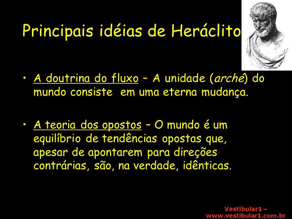 Vestibular1 – www.vestibular1.com.br Principais idéias de Heráclito A doutrina do fluxo – A unidade (arché) do mundo consiste em uma eterna mudança. A