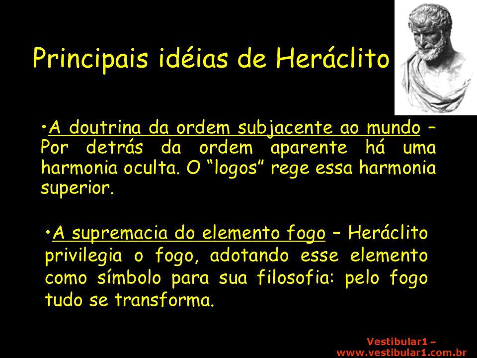 Vestibular1 – www.vestibular1.com.br Principais idéias de Heráclito A doutrina da ordem subjacente ao mundo – Por detrás da ordem aparente há uma harm