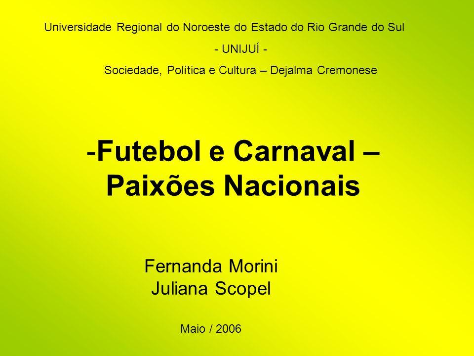 -Futebol e Carnaval – Paixões Nacionais Fernanda Morini Juliana Scopel Maio / 2006 Universidade Regional do Noroeste do Estado do Rio Grande do Sul -