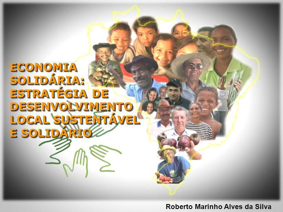 ECONOMIA SOLIDÁRIA: ESTRATÉGIA DE DESENVOLVIMENTO LOCAL SUSTENTÁVEL E SOLIDÁRIO Roberto Marinho Alves da Silva