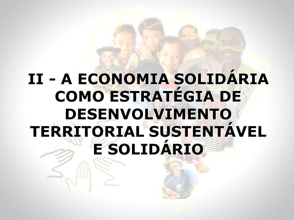 II - A ECONOMIA SOLIDÁRIA COMO ESTRATÉGIA DE DESENVOLVIMENTO TERRITORIAL SUSTENTÁVEL E SOLIDÁRIO