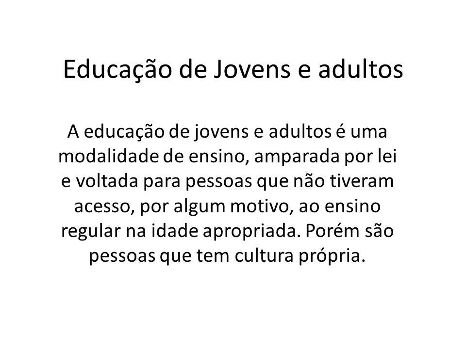 Educação de Jovens e adultos A educação de jovens e adultos é uma modalidade de ensino, amparada por lei e voltada para pessoas que não tiveram acesso