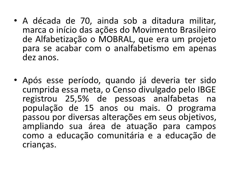A década de 70, ainda sob a ditadura militar, marca o início das ações do Movimento Brasileiro de Alfabetização o MOBRAL, que era um projeto para se a