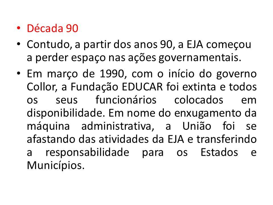 Década 90 Contudo, a partir dos anos 90, a EJA começou a perder espaço nas ações governamentais. Em março de 1990, com o início do governo Collor, a F