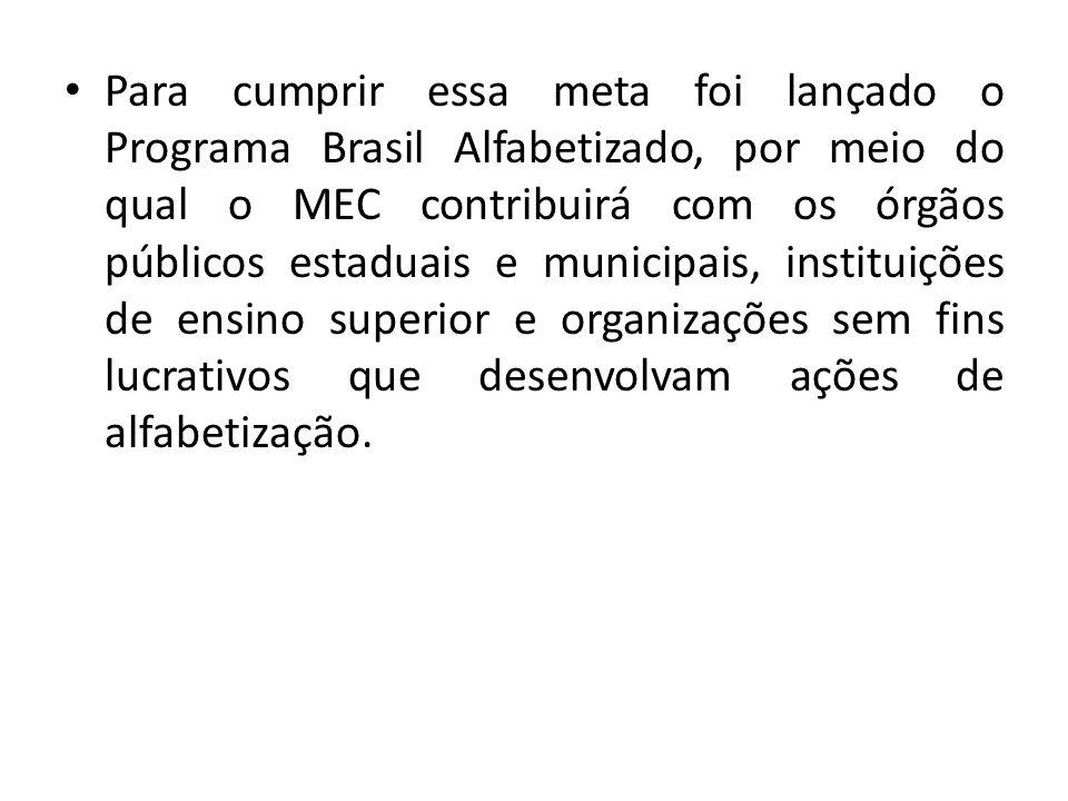 Para cumprir essa meta foi lançado o Programa Brasil Alfabetizado, por meio do qual o MEC contribuirá com os órgãos públicos estaduais e municipais, i