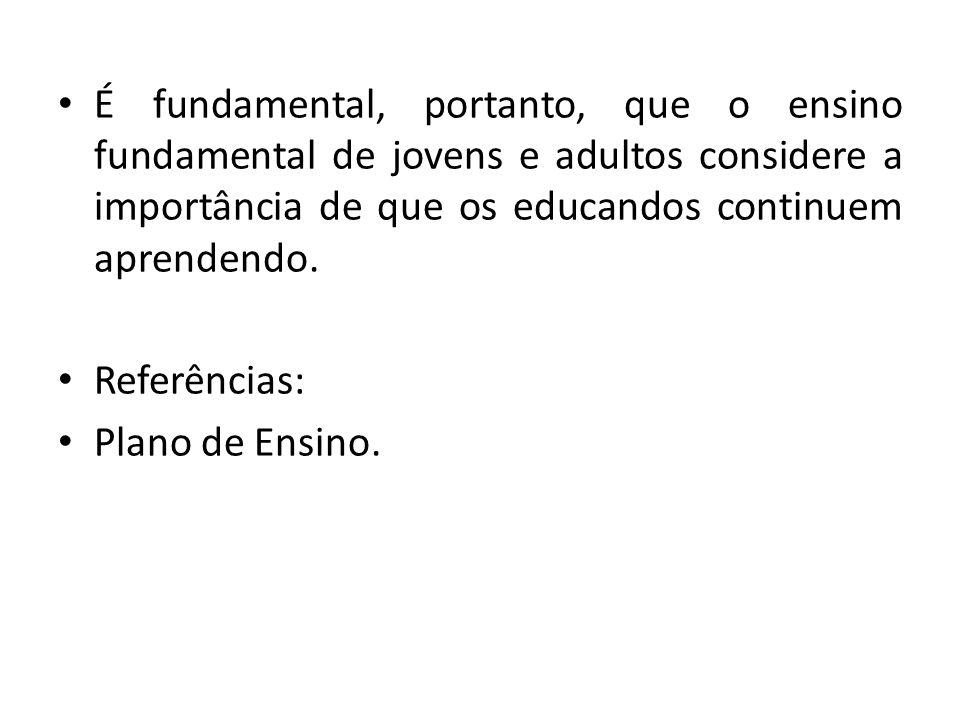 É fundamental, portanto, que o ensino fundamental de jovens e adultos considere a importância de que os educandos continuem aprendendo. Referências: P