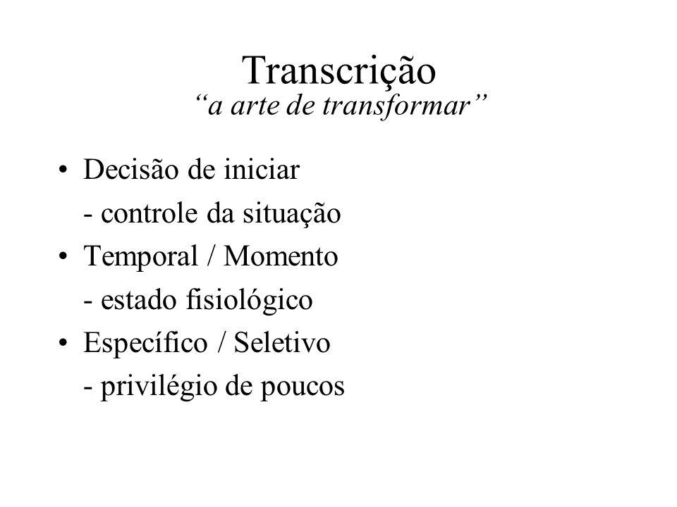 Transcrição a arte de transformar Decisão de iniciar - controle da situação Temporal / Momento - estado fisiológico Específico / Seletivo - privilégio