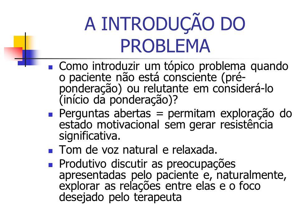 A INTRODUÇÃO DO PROBLEMA Como introduzir um tópico problema quando o paciente não está consciente (pré- ponderação) ou relutante em considerá-lo (iníc