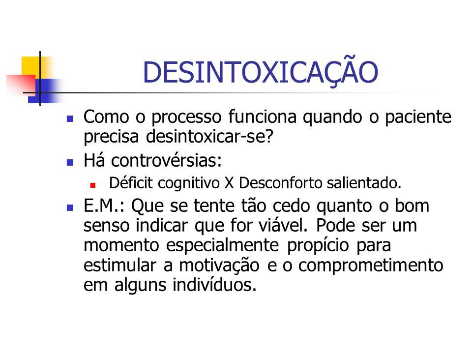DESINTOXICAÇÃO Como o processo funciona quando o paciente precisa desintoxicar-se? Há controvérsias: Déficit cognitivo X Desconforto salientado. E.M.: