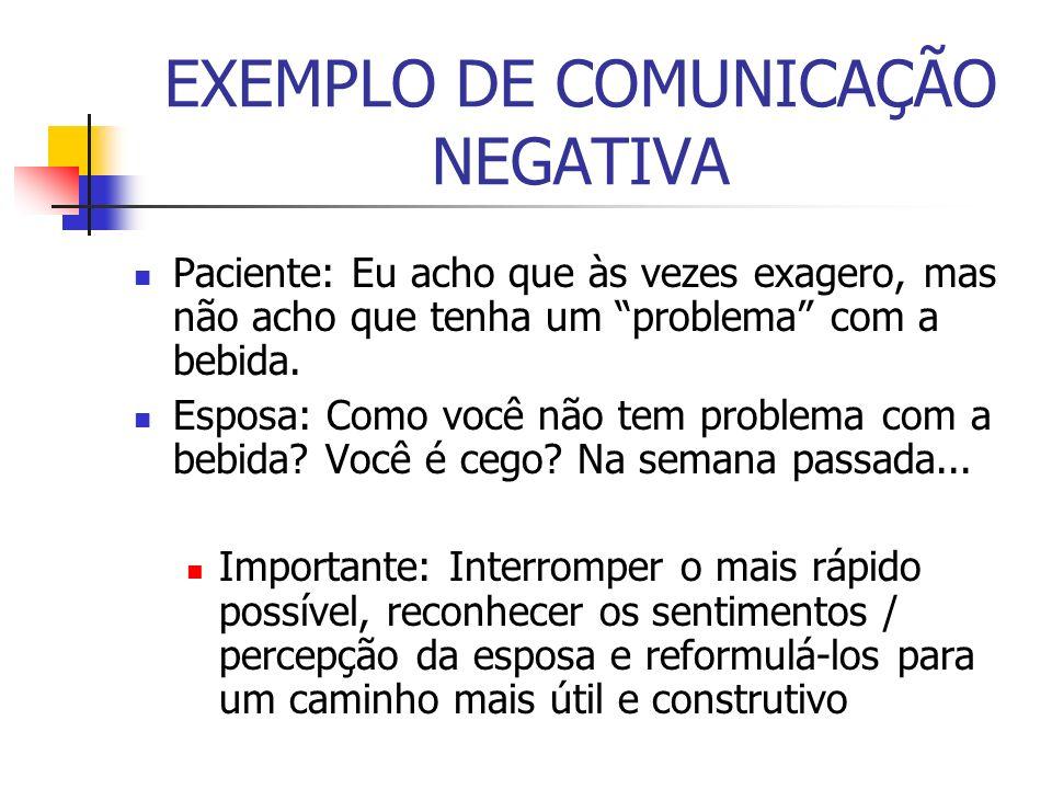 EXEMPLO DE COMUNICAÇÃO NEGATIVA Paciente: Eu acho que às vezes exagero, mas não acho que tenha um problema com a bebida. Esposa: Como você não tem pro