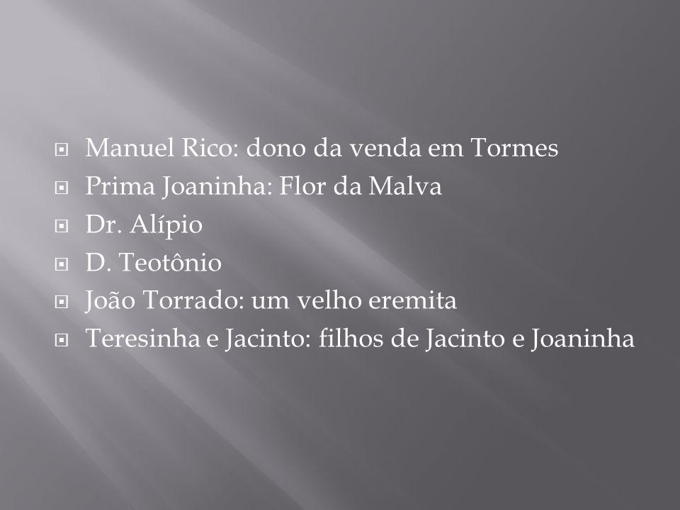 Manuel Rico: dono da venda em Tormes Prima Joaninha: Flor da Malva Dr. Alípio D. Teotônio João Torrado: um velho eremita Teresinha e Jacinto: filhos d