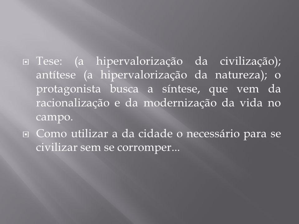Tese: (a hipervalorização da civilização); antítese (a hipervalorização da natureza); o protagonista busca a síntese, que vem da racionalização e da m