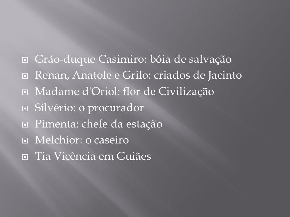 Grão-duque Casimiro: bóia de salvação Renan, Anatole e Grilo: criados de Jacinto Madame d'Oriol: flor de Civilização Silvério: o procurador Pimenta: c