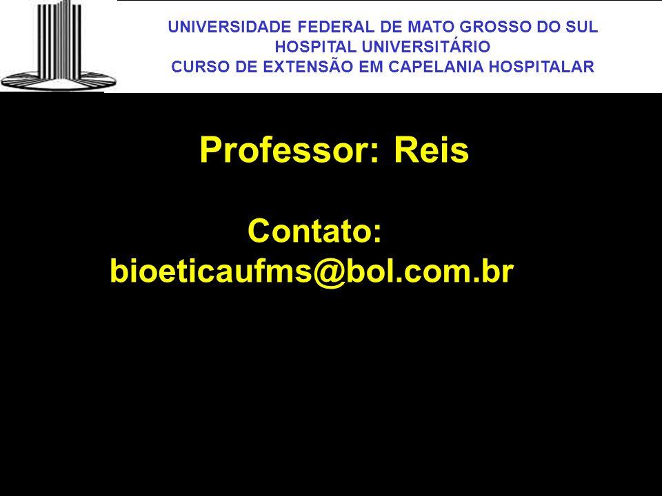 UNIVERSIDADE FEDERAL DE MATO GROSSO DO SUL HOSPITAL UNIVERSITÁRIO CURSO DE EXTENSÃO EM CAPELANIA HOSPITALAR UFMS Professor: Reis Contato: bioeticaufms
