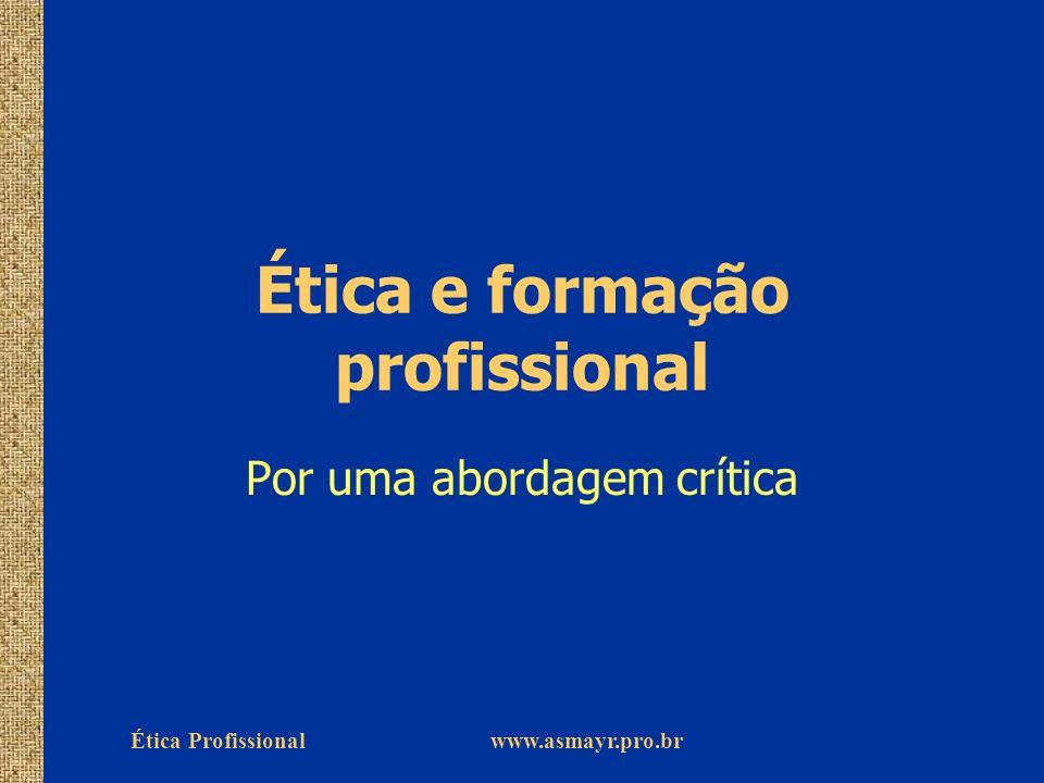 Ética Profissional www.asmayr.pro.br Ética e formação profissional Por uma abordagem crítica