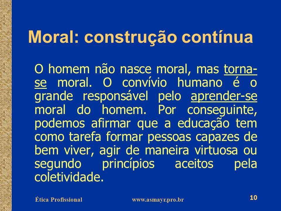 Ética Profissional www.asmayr.pro.br 10 Moral: construção contínua O homem não nasce moral, mas torna- se moral. O convívio humano é o grande responsá