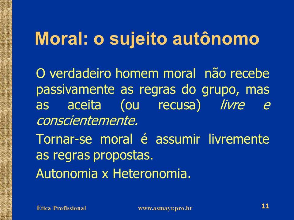 Ética Profissional www.asmayr.pro.br 11 Moral: o sujeito autônomo O verdadeiro homem moral não recebe passivamente as regras do grupo, mas as aceita (