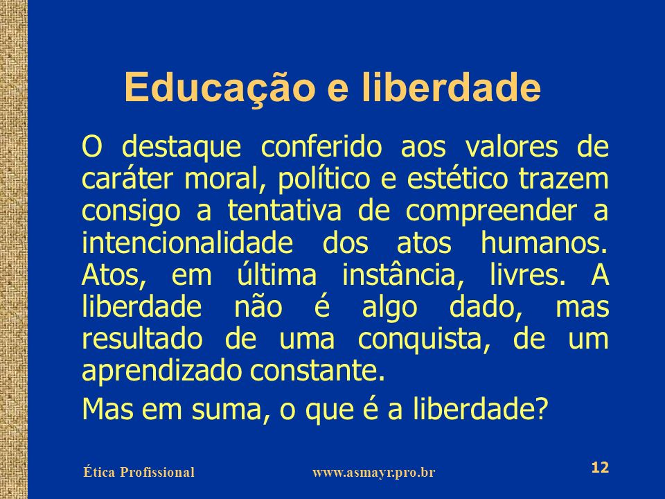 Ética Profissional www.asmayr.pro.br 12 Educação e liberdade O destaque conferido aos valores de caráter moral, político e estético trazem consigo a t