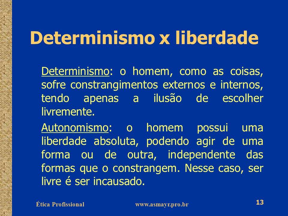 Ética Profissional www.asmayr.pro.br 13 Determinismo x liberdade Determinismo: o homem, como as coisas, sofre constrangimentos externos e internos, te