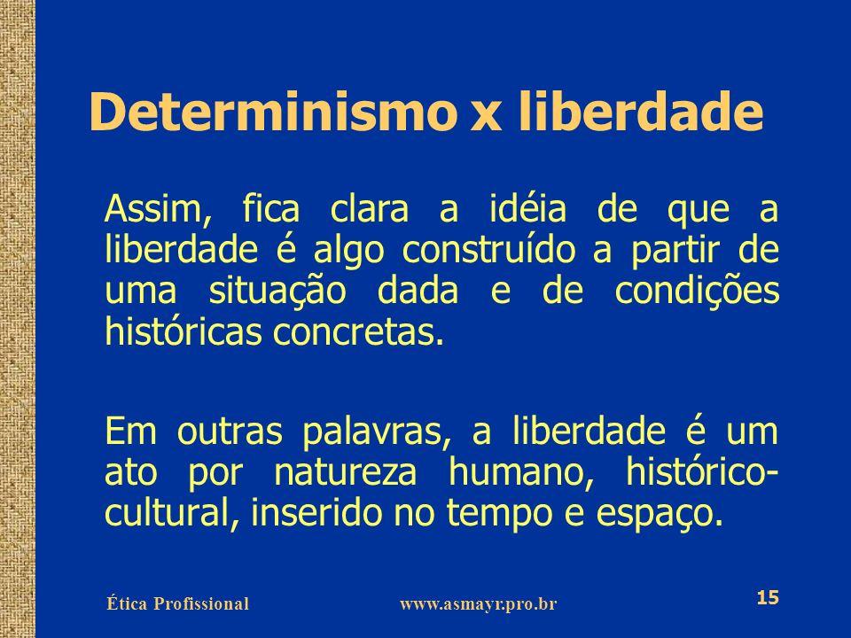 Ética Profissional www.asmayr.pro.br 15 Determinismo x liberdade Assim, fica clara a idéia de que a liberdade é algo construído a partir de uma situaç