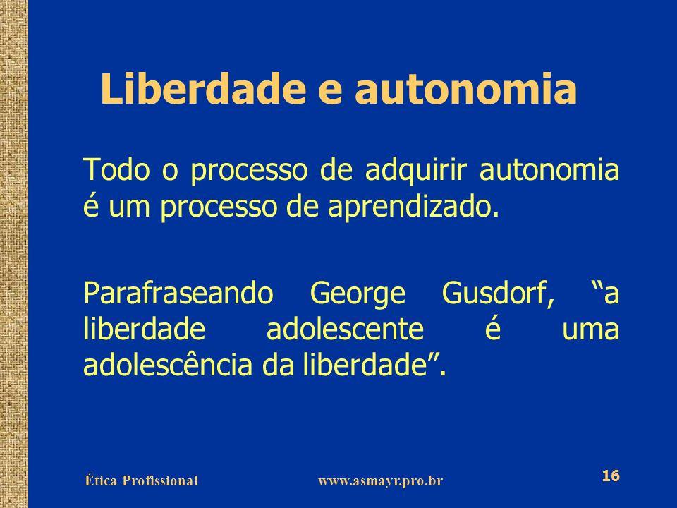 Ética Profissional www.asmayr.pro.br 16 Liberdade e autonomia Todo o processo de adquirir autonomia é um processo de aprendizado. Parafraseando George
