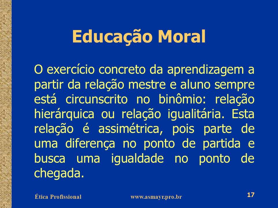 Ética Profissional www.asmayr.pro.br 17 Educação Moral O exercício concreto da aprendizagem a partir da relação mestre e aluno sempre está circunscrit
