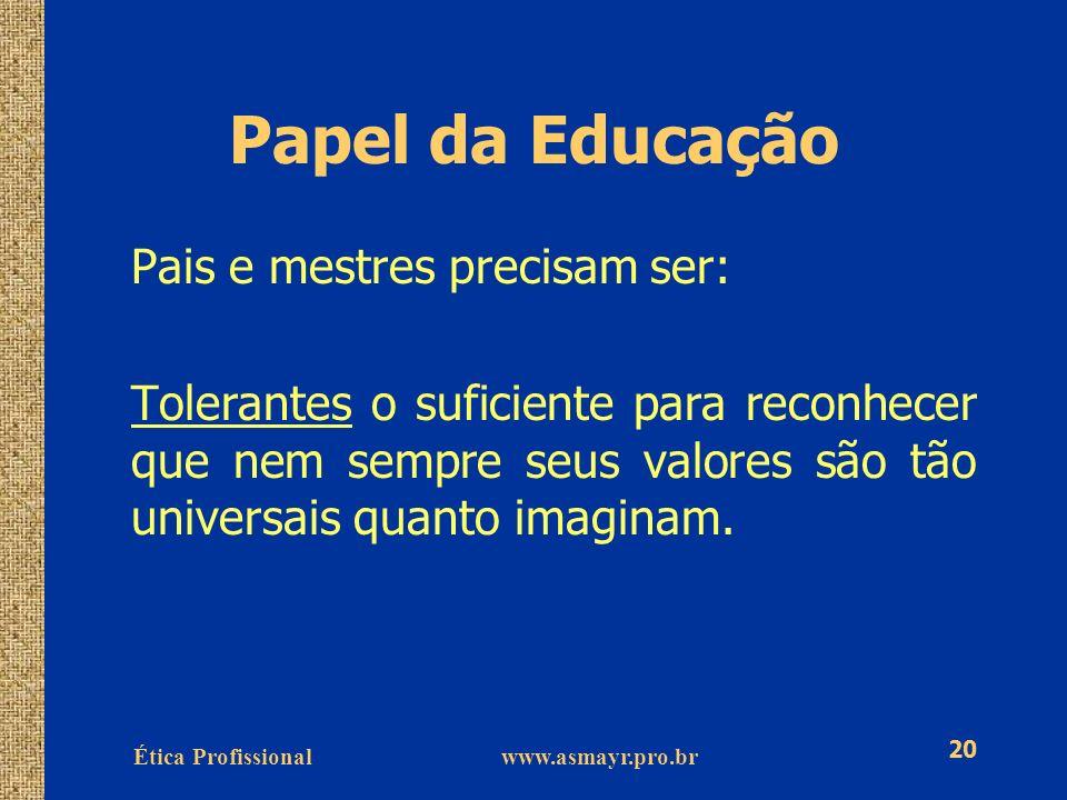 Ética Profissional www.asmayr.pro.br 20 Papel da Educação Pais e mestres precisam ser: Tolerantes o suficiente para reconhecer que nem sempre seus val