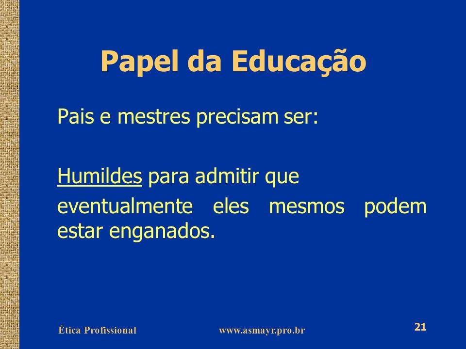 Ética Profissional www.asmayr.pro.br 21 Papel da Educação Pais e mestres precisam ser: Humildes para admitir que eventualmente eles mesmos podem estar