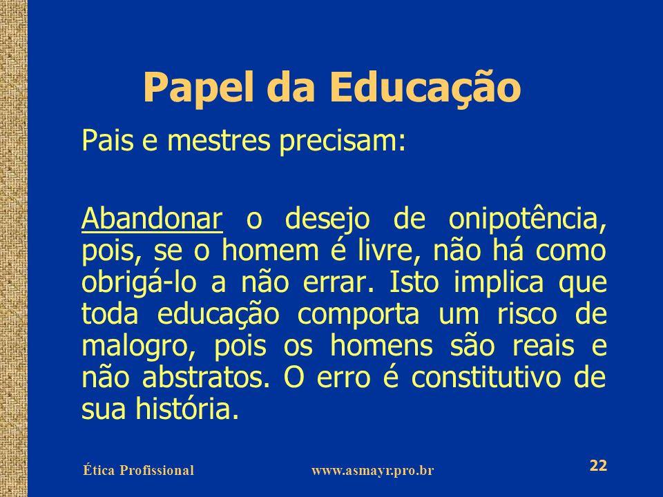 Ética Profissional www.asmayr.pro.br 22 Papel da Educação Pais e mestres precisam: Abandonar o desejo de onipotência, pois, se o homem é livre, não há