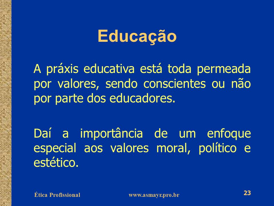 Ética Profissional www.asmayr.pro.br 23 Educação A práxis educativa está toda permeada por valores, sendo conscientes ou não por parte dos educadores.