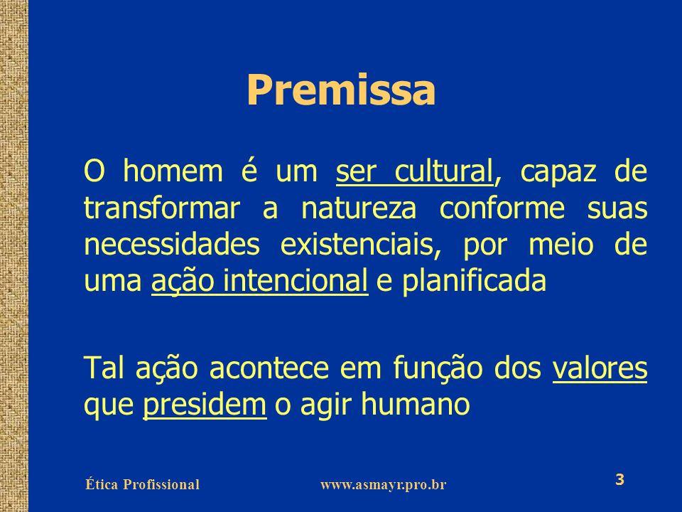 Ética Profissional www.asmayr.pro.br 4 Premissa Na medida em que atendemos ou transgredimos certos padrões, nossos comportamentos são avaliados bons ou maus, e o que produzimos é julgado belo ou feio.