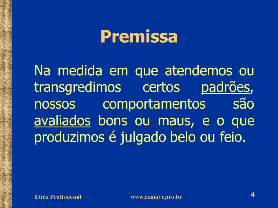 Ética Profissional www.asmayr.pro.br 4 Premissa Na medida em que atendemos ou transgredimos certos padrões, nossos comportamentos são avaliados bons o